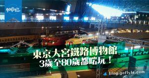 東京大宮鐵路博物館3歲至80歲都啱玩