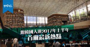 首爾景點:跟韓國人逛2017年上半年首爾最新熱點