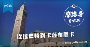 摩洛哥自由行 – 從拉巴特到卡薩布蘭卡 from Rabat to Casablanca