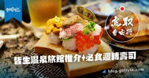 鳥取自由行!皆生溫泉旅館推介+必食迴轉壽司