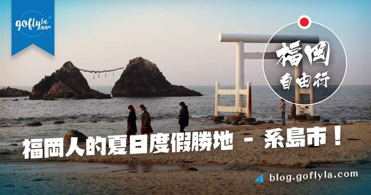 福岡自由行!福岡人的夏日度假勝地- 糸島市!